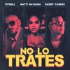 No Lo Trates by Pitbull, Daddy Yankee & Natti Natasha song lyrics