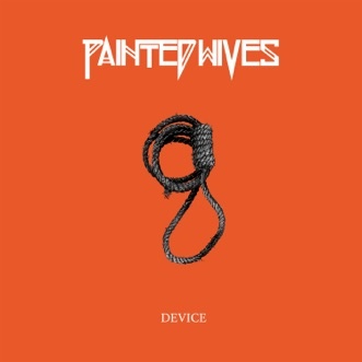 Device by Painted Wives song lyrics, reviews, ratings, credits