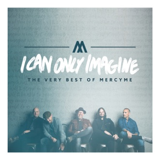 I Can Only Imagine (The Very Best of Mercyme) by MercyMe album reviews, ratings, credits