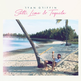 Salt, Lime & Tequila by Ryan Griffin song lyrics, reviews, ratings, credits