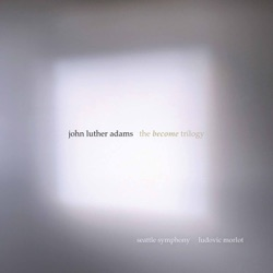 John Luther Adams: The Become Trilogy by Seattle Symphony & Ludovic Morlot album comments, play