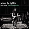 Where the Light Is: John Mayer Live in Los Angeles album lyrics, reviews, download