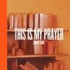 This Is My Prayer - EP album lyrics, reviews, download